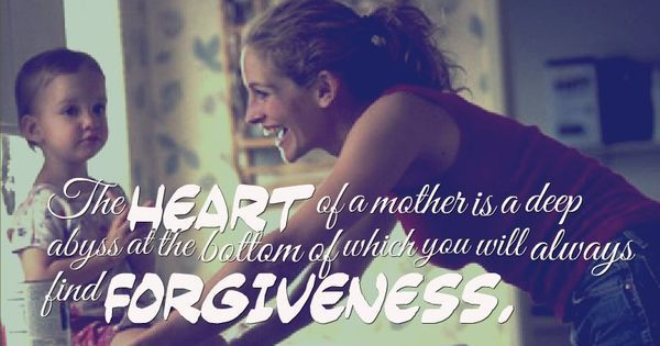 Image result for The heart of a mother is a deep abyss at the bottom of which you will always find forgiveness.